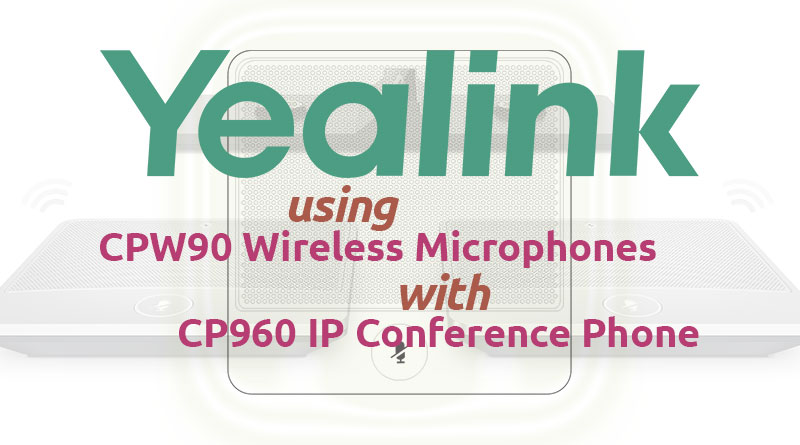Using Yealink CPW90 Wireless Microphones with CP960 Conference Phone