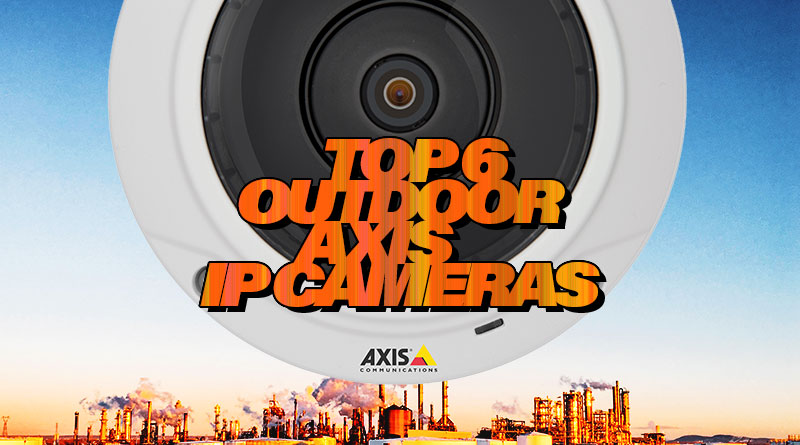 Top 6 Outdoor Axis IP Cameras