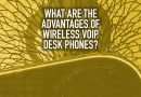 What Are the Advantages of Wireless VoIP Desk Phones?