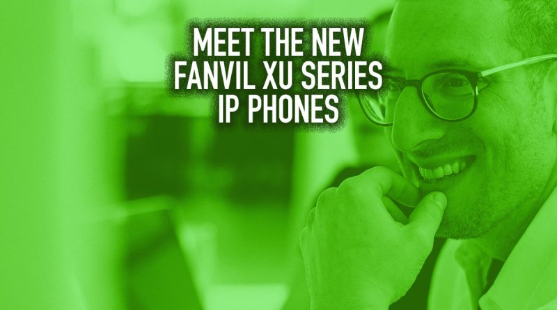 Meet the New Fanvil XU Series IP Phones