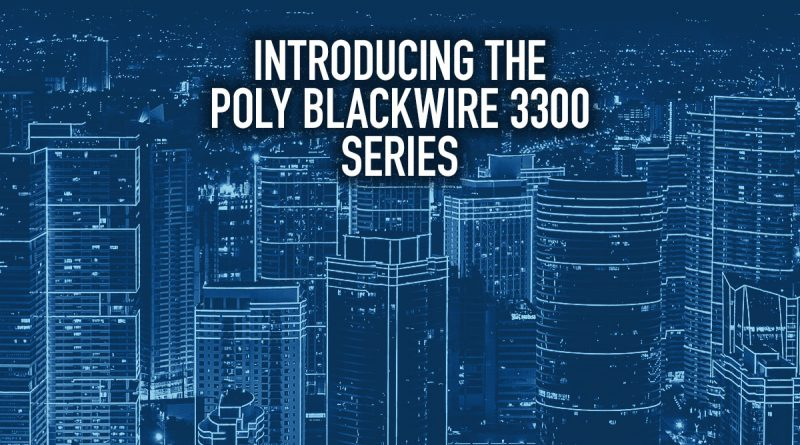 Introducing the Poly Blackwire 3300 Series