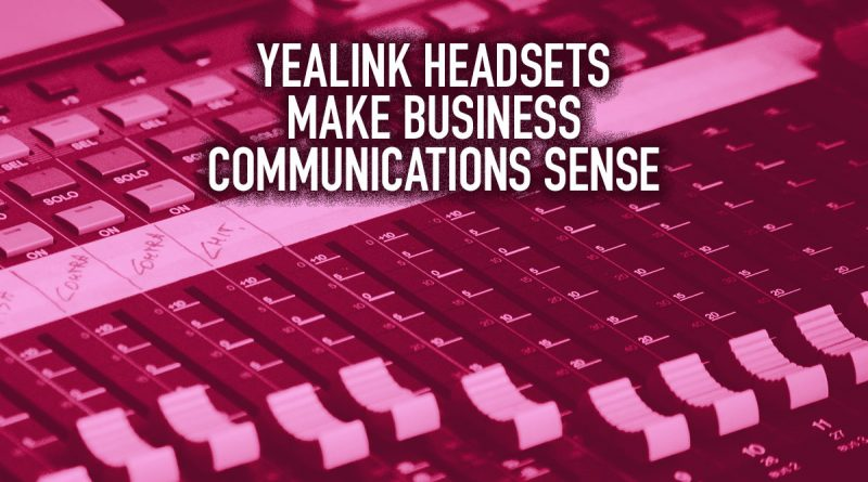 Yealink Headsets Make Business Communications Sense